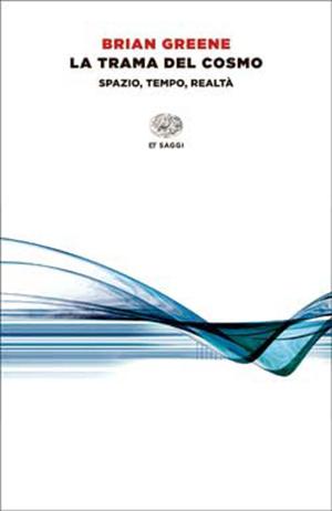 """Brian Greene, """"La trama del cosmo. Spazio, tempo, realtà"""", Einaudi 2014."""