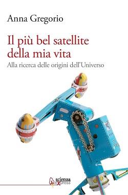 """Anna Gregorio, """"Il più bel satellite della mia vita. Alla ricerca delle origini dell'Universo"""", Scienza Express."""